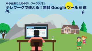 中小企業のためのテレワーク入門①テレワークで使える!無料Googleツール6選